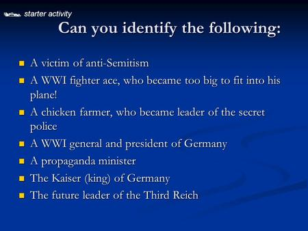  starter activity Can you identify the following: A victim of anti-Semitism A victim of anti-Semitism A WWI fighter ace, who became too big to fit into.
