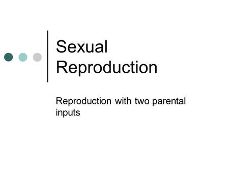 Sexual Reproduction Reproduction with two parental inputs.