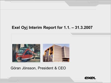 Exel Oyj Interim Report for 1.1. – 31.3.2007 Göran Jönsson, President & CEO.