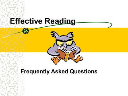 Effective Reading Frequently Asked Questions. I have so much reading to do. How do I get through it all? Focus on your purpose for reading and only read.