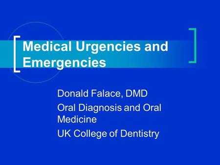 Medical Urgencies and Emergencies Donald Falace, DMD Oral Diagnosis and Oral Medicine UK College of Dentistry.