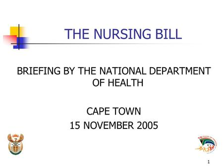1 THE NURSING BILL BRIEFING BY THE NATIONAL DEPARTMENT OF HEALTH CAPE TOWN 15 NOVEMBER 2005.