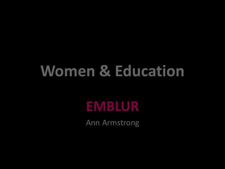 Women & Education EMBLUR Ann Armstrong. November 20092.