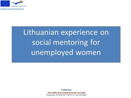Lithuanian experience on social mentoring for unemployed women E-Mentor New skills and competences for new jobs Project No. 511579-LLP-1-2010-1-LT-KA3-KA3MP.