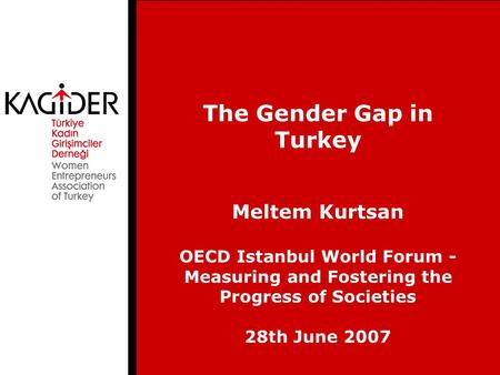 The Gender Gap in Turkey Meltem Kurtsan OECD Istanbul World Forum - Measuring and Fostering the Progress of Societies 28th June 2007.