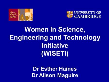 Women in Science, Engineering and Technology Initiative (WiSETI) Dr Esther Haines Dr Alison Maguire.