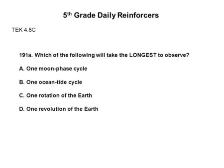 5 th Grade Daily Reinforcers TEK 4.8C 191a. Which of the following will take the LONGEST to observe? A. One moon-phase cycle B. One ocean-tide cycle C.