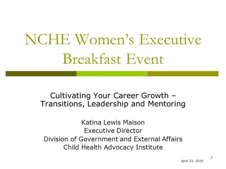 1 NCHE Women's Executive Breakfast Event Cultivating Your Career Growth – Transitions, Leadership and Mentoring Katina Lewis Maison Executive Director.