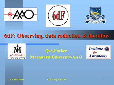 6dF workshsopATNF May 30th 20021 6dF: Observing, data reduction & dataflow Q.A.Parker Macquarie University/AAO.