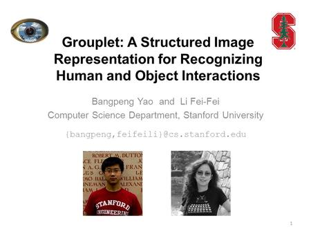 Grouplet: A Structured Image Representation for Recognizing Human and Object Interactions Bangpeng Yao and Li Fei-Fei Computer Science Department, Stanford.