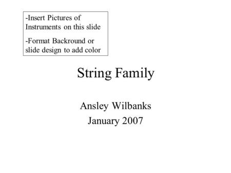 String Family Ansley Wilbanks January 2007 -Insert Pictures of Instruments on this slide -Format Backround or slide design to add color.