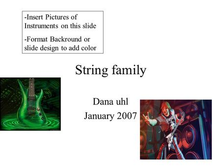 String family Dana uhl January 2007 -Insert Pictures of Instruments on this slide -Format Backround or slide design to add color.