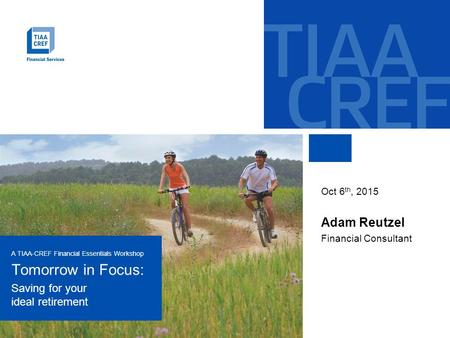 A TIAA-CREF Financial Essentials Workshop Tomorrow in Focus: Saving for your ideal retirement Oct 6 th, 2015 Adam Reutzel Financial Consultant.