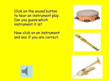 Click on the sound button to hear an instrument play. Can you guess which instrument it is? Now click on an instrument and see if you are correct.