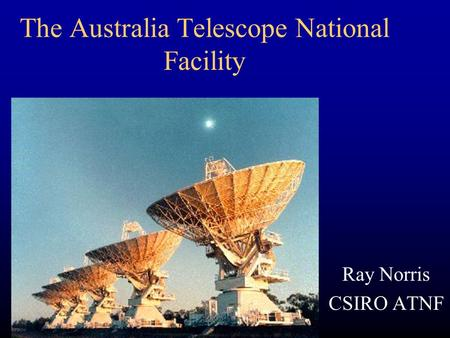 The Australia Telescope National Facility Ray Norris CSIRO ATNF.