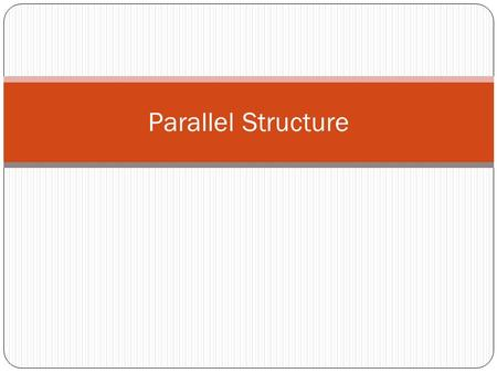 Parallel Structure. What is parallel structure and why is it used? Parallel structure means using the same pattern of words to show that two or more ideas.