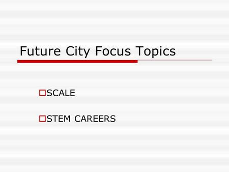 Future City Focus Topics  SCALE  STEM CAREERS. Future City Focus Topics  SCALE Describes proportion  How the size of one thing relates to another.