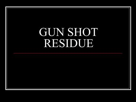 GUN SHOT RESIDUE. What is Gun Shot Residue? Tiny particles of primer and gunpowder (gunshot residue or GSR) are expelled from the front of the gun and.