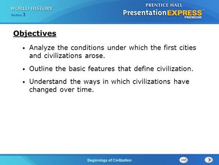 Section 3 Beginnings of Civilization Analyze the conditions under which the first cities and civilizations arose. Outline the basic features that define.