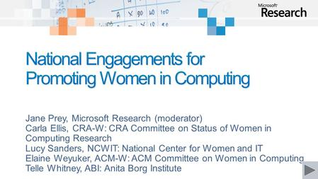 Jane Prey, Microsoft Research (moderator) Carla Ellis, CRA-W: CRA Committee on Status of Women in Computing Research Lucy Sanders, NCWIT: National Center.