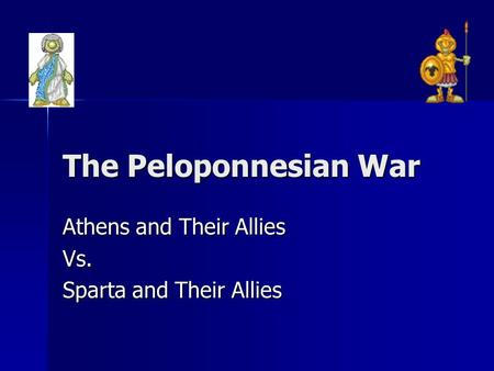 The Peloponnesian War Athens and Their Allies Vs. Sparta and Their Allies.