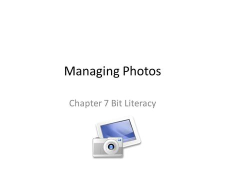 "Managing Photos Chapter 7 Bit Literacy. In the old days Cameras were ""analog"" – film-based Photos were expensive to make You did not make duplicates Prints."