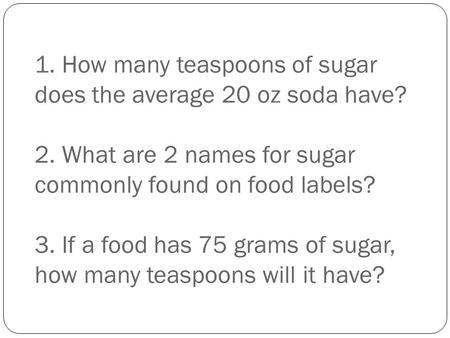 1. How many teaspoons of sugar does the average 20 oz soda have? 2. What are 2 names for sugar commonly found on food labels? 3. If a food has 75 grams.