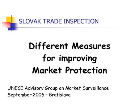 SLOVAK TRADE INSPECTION Different Measures for improving Market Protection UNECE Advisory Group on Market Surveillance September 2006 – Bratislava.