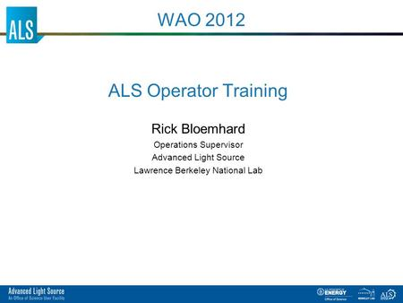 ALS Operator Training Rick Bloemhard Operations Supervisor Advanced Light Source Lawrence Berkeley National Lab WAO 2012.