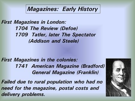Magazines: Early History First Magazines in London: 1704 The Review (Defoe) 1709 Tatler, later The Spectator (Addison and Steele) First Magazines in the.