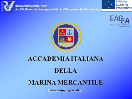 ACCADEMIA ITALIANA DELLA MARINA MERCANTILE Italian Shipping Academy RAILWAY OPERATION in ECVET A LLP-DoI Project with the support of the LLP LdV Programme.
