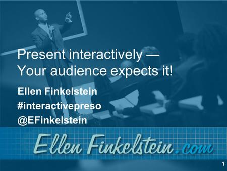 Present interactively ― Your audience expects it! Ellen Finkelstein 1.