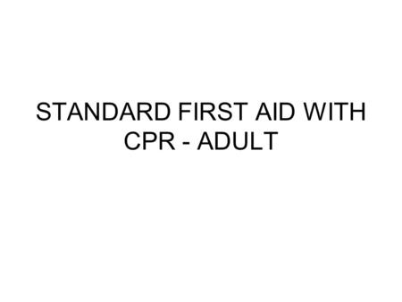 STANDARD FIRST AID WITH CPR - ADULT. PURPOSE OF THIS COURSE To help you identify and eliminate potentially hazardous conditions in your environment. To.