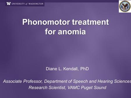 Phonomotor treatment for anomia Phonomotor treatment for anomia Diane L. Kendall, PhD Associate Professor, Department of Speech and Hearing Sciences Research.