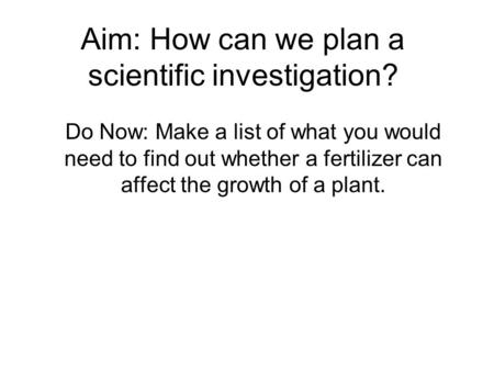 Aim: How can we plan a scientific investigation? Do Now: Make a list of what you would need to find out whether a fertilizer can affect the growth of a.