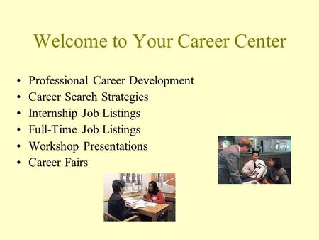 Welcome to Your Career Center Professional Career Development Career Search Strategies Internship Job Listings Full-Time Job Listings Workshop Presentations.