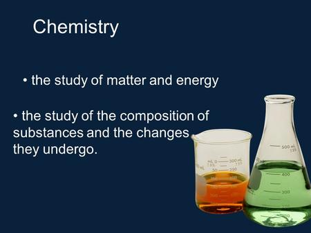 Chemistry the study of matter and energy the study of the composition of substances and the changes they undergo.