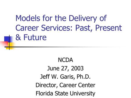Models for the Delivery of Career <strong>Services</strong>: Past, Present & Future NCDA June 27, 2003 Jeff W. Garis, Ph.D. Director, Career Center Florida State University.
