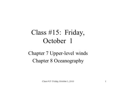 Class #15 Friday, October 1, 2010 Class #15: Friday, October 1 Chapter 7 Upper-level winds Chapter 8 Oceanography 1.