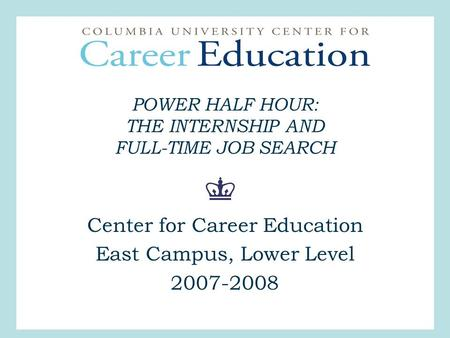 POWER HALF HOUR: THE INTERNSHIP AND FULL-TIME JOB SEARCH Center for Career Education East Campus, Lower Level 2007-2008.