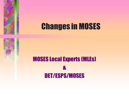 Changes in MOSES MOSES Local Experts (MLEs) & DET/ESPS/MOSES.