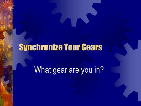 Synchronize Your Gears What gear are you in?. The Big Picture Where we've been. Where we are. Where we are going.