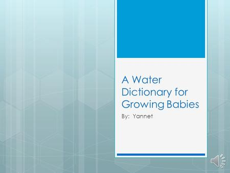 A Water Dictionary for Growing Babies By: Yannet.