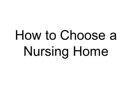 How to Choose a Nursing Home. Choosing a Nursing Home Understand the needs of the future resident. Visit nursing homes. Check for quality information.