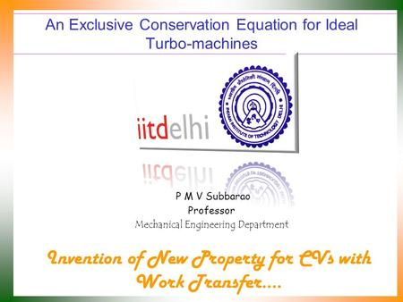 An Exclusive Conservation Equation for Ideal Turbo-machines P M V Subbarao Professor Mechanical Engineering Department Invention of New Property for CVs.
