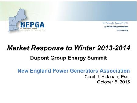 Market Response to Winter 2013-2014 Dupont Group Energy Summit New England Power Generators Association Carol J. Holahan, Esq. October 5, 2015.