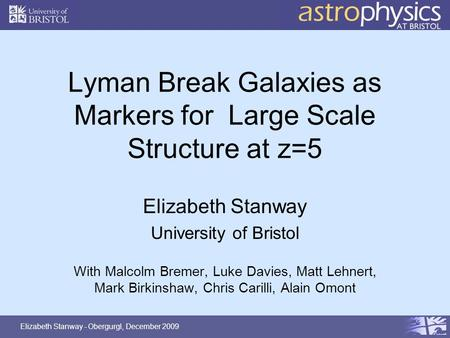 Elizabeth Stanway - Obergurgl, December 2009 Lyman Break Galaxies as Markers for Large Scale Structure at z=5 Elizabeth Stanway University of Bristol With.
