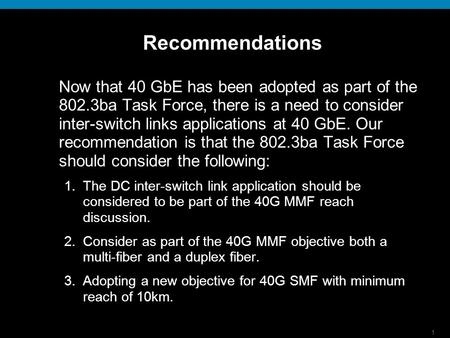 1 Recommendations Now that 40 GbE has been adopted as part of the 802.3ba Task Force, there is a need to consider inter-switch links applications at 40.