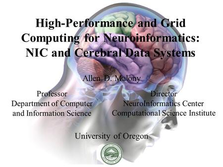 High-Performance and Grid Computing for Neuroinformatics: NIC and Cerebral Data Systems Allen D. Malony University of Oregon Professor Department of Computer.