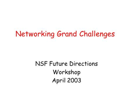 Networking Grand Challenges NSF Future Directions Workshop April 2003.